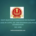 Staff Selection Commission Recruitment |  Constable (GD) in CAPFs, SSF, and Rifleman (GD) in Assam Rifles Examination | SSC Jobs